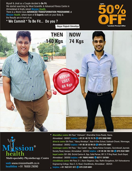 Keyur Lost 66 Kgs. @ Mission Health & changed his Life Completely...He has Commited to Be Fit...What about You ?? Join Advanced Transformation Programme of 12 Weeks @ Any branch of Mission Health in Ahmedabad. DISCOUNTS Upto 50% on various Fitness/Slimming programmes this December. Dharnidhar: +918140737475 Drive In: +918530339933 Maninagar:+918530720720 Bopal: +917600504005 Chandkheda:+917622811811 www.missionhealth.co.in
